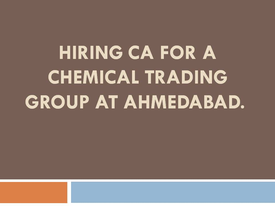 Hiring CA for a Chemical Trading Group at Ahmedabad, jobs in ahmedabad, hr consultant, recruitment, naukri, monster jobs, times jobs